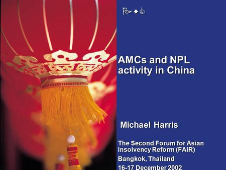 PwC The Second Forum for Asian Insolvency Reform (FAIR) Bangkok, Thailand 16-17 December 2002 AMCs and NPL activity in China Michael Harris.