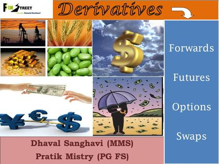 Dhaval Sanghavi (MMS) Pratik Mistry (PG FS) Forwards Futures Options Swaps Forwards Futures Options Swaps.