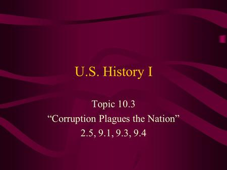 "U.S. History I Topic 10.3 ""Corruption Plagues the Nation"" 2.5, 9.1, 9.3, 9.4."