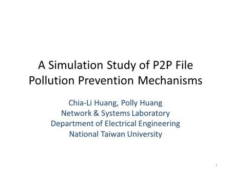 A Simulation Study of P2P File Pollution Prevention Mechanisms Chia-Li Huang, Polly Huang Network & Systems Laboratory Department of Electrical Engineering.