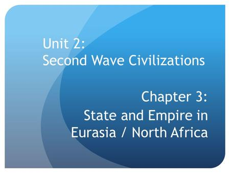 Unit 2: Second Wave Civilizations Chapter 3: State and Empire in Eurasia / North Africa.