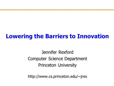 Lowering the Barriers to Innovation Jennifer Rexford Computer Science Department Princeton University