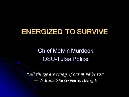 "ENERGIZED TO SURVIVE Chief Melvin Murdock OSU-Tulsa Police ""All things are ready, if our mind be so."" ― William Shakespeare, Henry V."