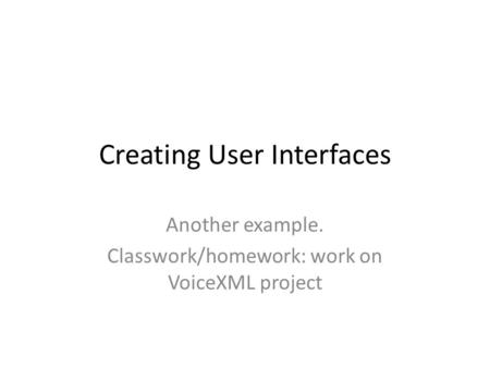 Creating User Interfaces Another example. Classwork/homework: work on VoiceXML project.