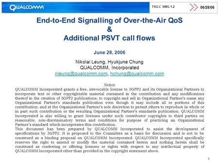 06/28/06 1 TSG-C SWG 1.2 End-to-End Signalling of Over-the-Air QoS & Additional PSVT call flows June 28, 2006 Nikolai Leung, Hyukjune Chung QUALCOMM, Incorporated.