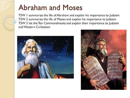 Abraham and Moses TSW 1 summarize the life of Abraham and explain his importance to Judaism TSW 2 summarize the life of Moses and explain his importance.