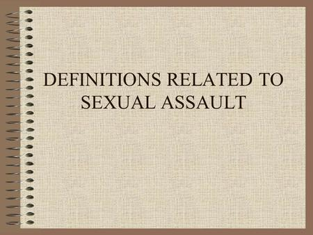 DEFINITIONS RELATED TO SEXUAL ASSAULT. DEFINING RAPE  HOW WOULD YOU DEFINE RAPE?  WHAT BEHAVIORS OR ACTS OUGHT TO BE INCLUDED?  SHOULD SOCIAL RELATIONSHIPS.