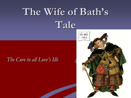 The Wife of Bath's Tale The Cure to all Love's Ills.