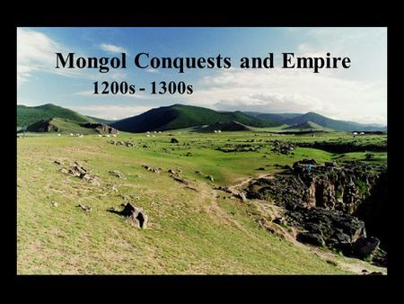 Mongol Conquests and Empire 1200s - 1300s Mongol Conquests and Empire 1200s - 1300s.