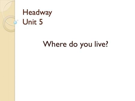 Headway Unit 5 Where do you live?. Grammar There is / are Positive Negative Yes/ No Question a bookisThere three booksare a bookis notThere any booksare.