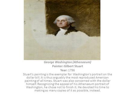 George Washington (Athenaeum) Painter: Gilbert Stuart Year: 1796 Stuart's painting is the exemplar for Washington's portrait on the dollar bill. It is.