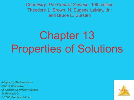 Solutions Chapter 13 Properties of Solutions Adapted by SA Green from: John D. Bookstaver St. Charles Community College St. Peters, MO  2006, Prentice.