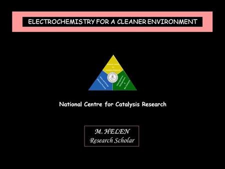 National Centre for Catalysis Research ELECTROCHEMISTRY FOR <strong>A</strong> CLEANER ENVIRONMENT M. HELEN Research Scholar.