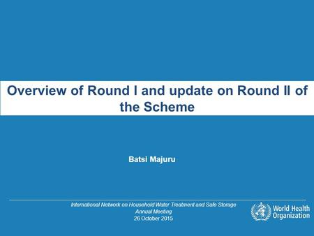 Overview of Round I and update on Round II of the Scheme Batsi Majuru International Network on Household Water Treatment and Safe Storage Annual Meeting.