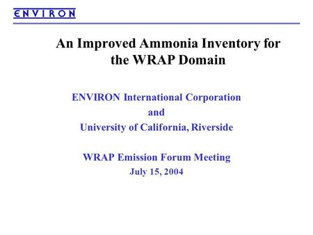 An Improved Ammonia Inventory for the WRAP Domain ENVIRON International Corporation and University of California, Riverside WRAP Emission Forum Meeting.