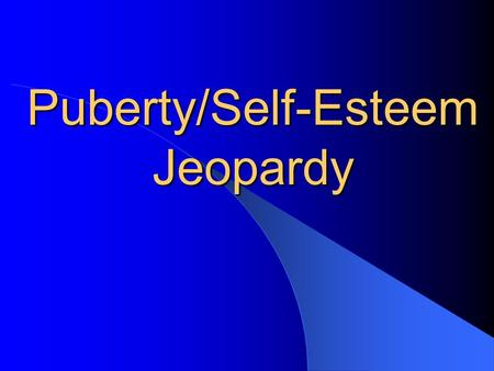 Puberty/Self-Esteem Jeopardy. What's Up Don't worry No Sweat Decisions Feeling good in your Skin $100100$100100$100100$100100$100100 $200200$200200$200200$200200$200200.