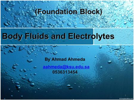 Body Fluids and Electrolytes By Ahmad Ahmeda 0536313454 (Foundation Block) 1.