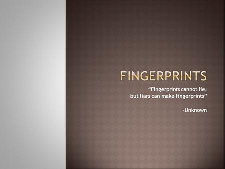 """Fingerprints cannot lie, but liars can make fingerprints"" -Unknown."