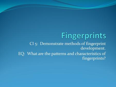CI 5: Demonstrate methods of fingerprint development. EQ: What are the patterns and characteristics of fingerprints?