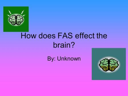 How does FAS effect the brain? By: Unknown. What is FAS? FAS stands for Fetal Alcohol Syndrome It occurs when a woman drinks alcohol while she is pregnant.