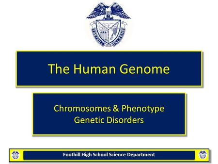 Foothill High School Science Department The Human Genome Chromosomes & Phenotype Genetic Disorders.