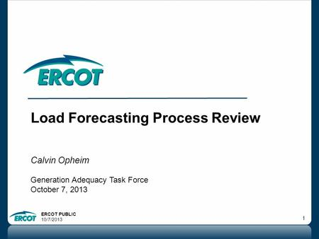 ERCOT PUBLIC 10/7/2013 1 Load Forecasting Process Review Calvin Opheim Generation Adequacy Task Force October 7, 2013.