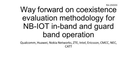 Way forward on coexistence evaluation methodology for NB-IOT in-band and guard band operation Qualcomm, Huawei, Nokia Networks, ZTE, Intel, Ericsson, CMCC,