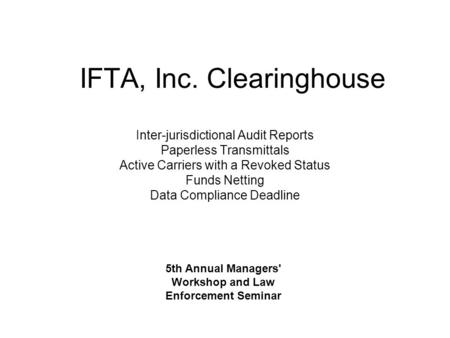 IFTA, Inc. Clearinghouse Inter-jurisdictional Audit Reports Paperless Transmittals Active Carriers with a Revoked Status Funds Netting Data Compliance.