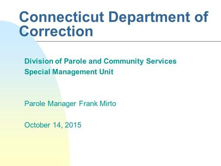 Connecticut Department of Correction Division of Parole and Community Services Special Management Unit Parole Manager Frank Mirto October 14, 2015.