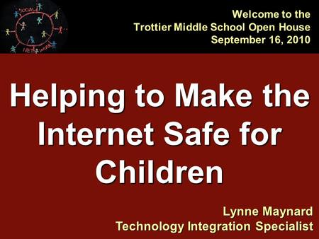 Helping to Make the Internet Safe for Children Welcome to the Trottier Middle School Open House September 16, 2010 Lynne Maynard Technology Integration.