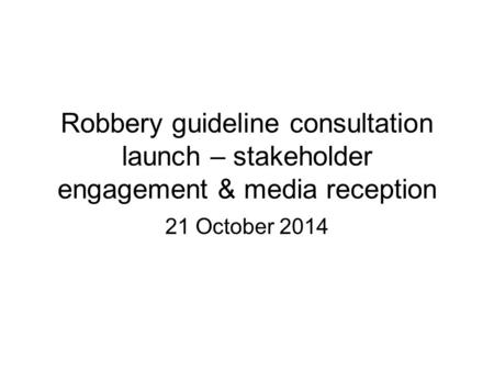 Robbery guideline consultation launch – stakeholder engagement & media reception 21 October 2014.