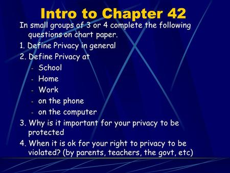 Intro to Chapter 42 In small groups of 3 or 4 complete the following questions on chart paper. 1. Define Privacy in general 2. Define Privacy at - School.