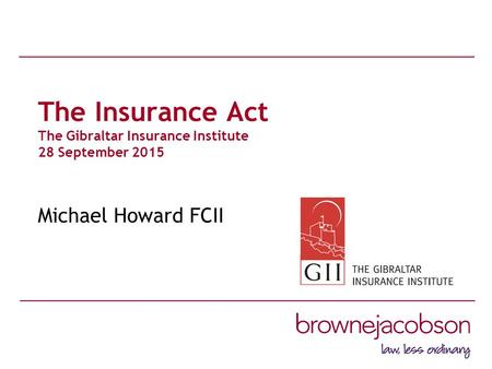 The Insurance Act The Gibraltar Insurance Institute 28 September 2015 Michael Howard FCII.