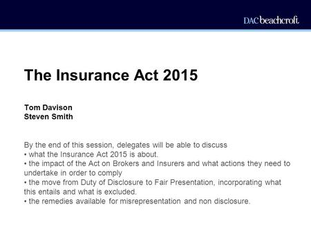The Insurance Act 2015 Tom Davison Steven Smith By the end of this session, delegates will be able to discuss what the Insurance Act 2015 is about. the.