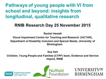 1 Pathways of young people with VI from school and beyond: insights from longitudinal, qualitative research RNIB Research Day 25 November 2015 Rachel Hewett.
