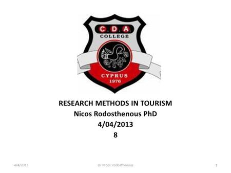 RESEARCH METHODS IN TOURISM Nicos Rodosthenous PhD 4/04/2013 8 4/4/2013Dr Nicos Rodosthenous1.