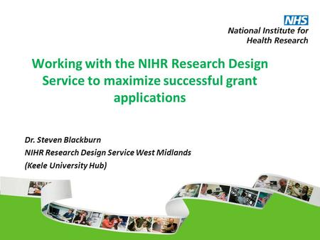 Working with the NIHR Research Design Service to maximize successful grant applications Dr. Steven Blackburn NIHR Research Design Service West Midlands.