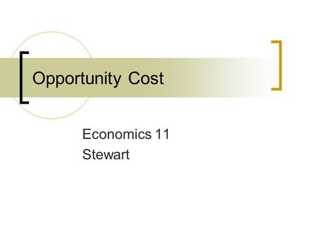 Opportunity Cost Economics 11 Stewart. Decision Making The act of dealing with the problem of scarcity Choosing the best way to satisfy the most wants.
