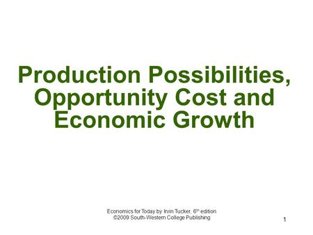 1 Production Possibilities, Opportunity Cost and Economic Growth Economics for Today by Irvin Tucker, 6 th edition ©2009 South-Western College Publishing.