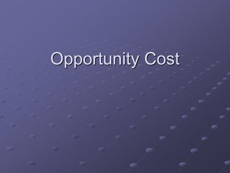 Opportunity Cost. Every decision has an opportunity cost Every decision has an opportunity cost Choosing is refusing.
