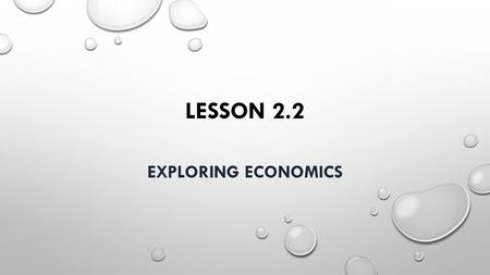 LESSON 2.2 EXPLORING ECONOMICS. I. What is Economics A. Resources and Production 1. In order to make goods and offer services, people need resources: