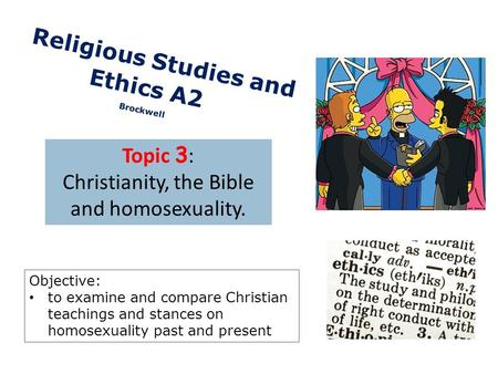 C Religious Studies and Ethics A2 Brockwell Topic 3 : Christianity, the Bible and homosexuality. Objective: to examine and compare Christian teachings.