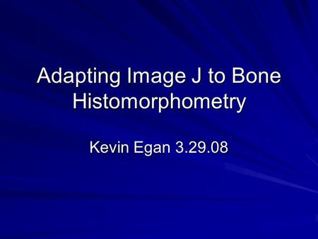 Adapting Image J to Bone Histomorphometry Kevin Egan 3.29.08.