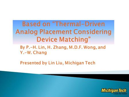 "By P.-H. Lin, H. Zhang, M.D.F. Wong, and Y.-W. Chang Presented by Lin Liu, Michigan Tech Based on ""Thermal-Driven Analog Placement Considering Device Matching"""