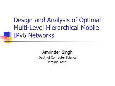 Design and Analysis of Optimal Multi-Level Hierarchical Mobile IPv6 Networks Amrinder Singh Dept. of Computer Science Virginia Tech.