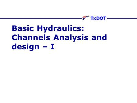 Basic Hydraulics: Channels Analysis and design – I.