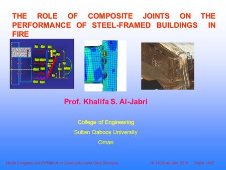 THE ROLE OF COMPOSITE JOINTS ON THE PERFORMANCE OF STEEL-FRAMED BUILDINGS IN FIRE Prof. Khalifa S. Al-Jabri College of Engineering Sultan Qaboos University.