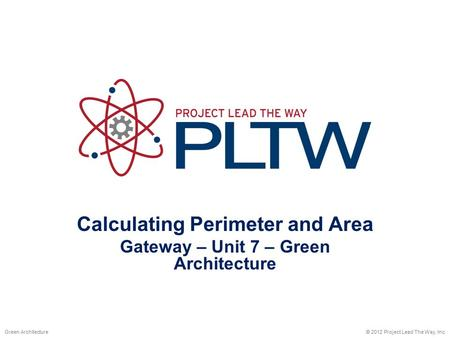 Calculating Perimeter and Area Gateway – Unit 7 – Green Architecture © 2012 Project Lead The Way, Inc.Green Architecture.