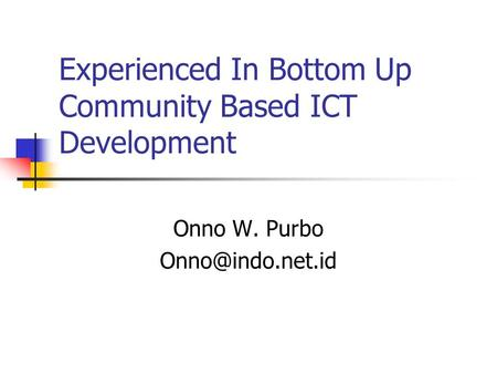 Experienced In Bottom Up Community Based ICT Development Onno W. Purbo