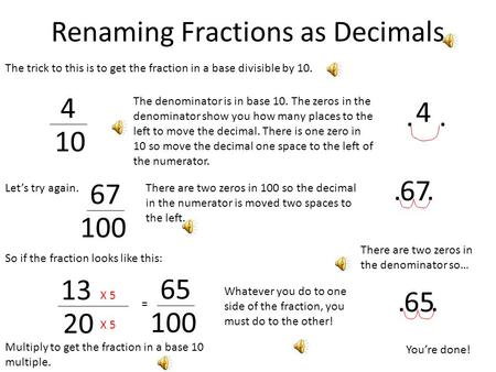 Renaming Fractions as Decimals The trick to this is to get the fraction in a base divisible by 10. 4 10 The denominator is in base 10. The zeros in the.